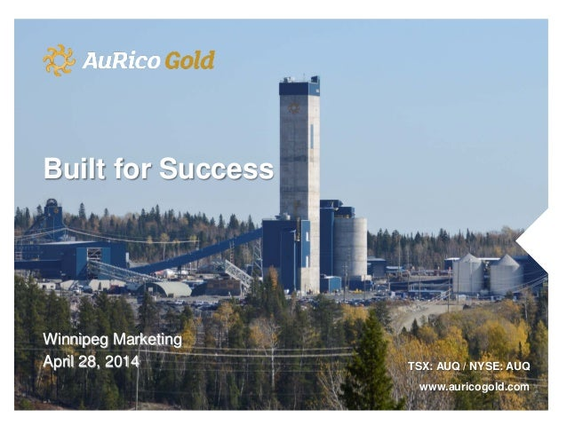 Winnipeg Marketing April 28, 2014 TSX: AUQ / NYSE: AUQ www.auricogold.com Built for Success