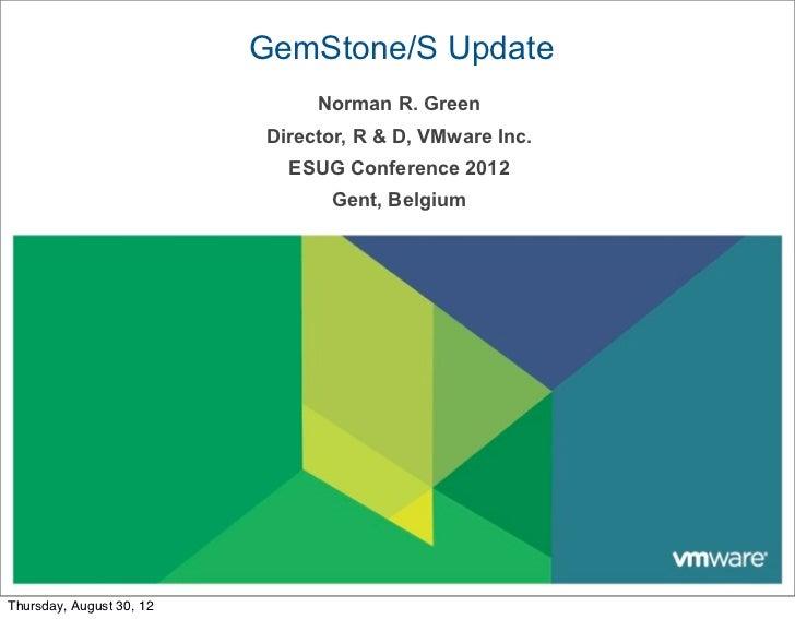 GemStone/S Update                               Norman R. Green                          Director, R & D, VMware Inc.     ...