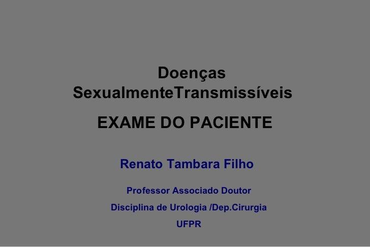 <ul><li>Renato Tambara Filho </li></ul>Doenças SexualmenteTransmissíveis  EXAME DO PACIENTE Professor Associado Doutor Dis...