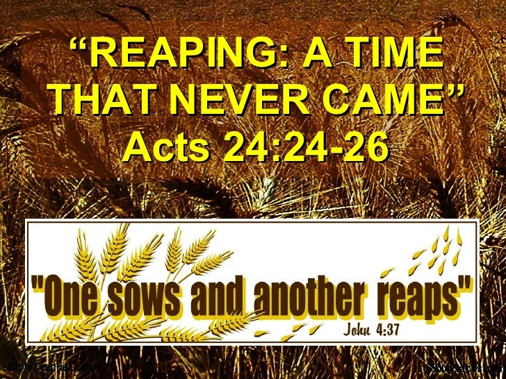 """ REAPING: A TIME THAT NEVER CAME"" Acts 24:24-26"