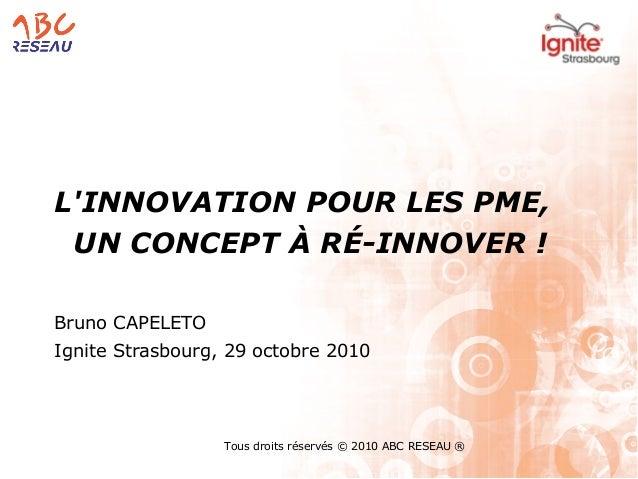 Tous droits réservés © 2010 ABC RESEAU ® L'INNOVATION POUR LES PME, UN CONCEPT À RÉ-INNOVER ! Bruno CAPELETO Ignite Strasb...