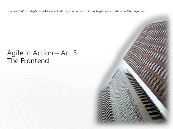 The Real World Agile Roadshow – Getting started with Agile Application Lifecycle ManagementAgile in Action – Act 3:The Fro...