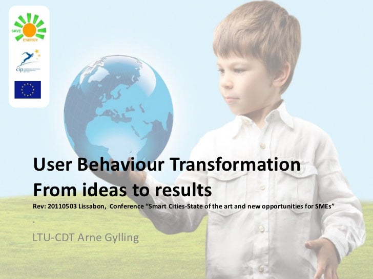 """User Behaviour Transformation From ideas to results Rev: 20110503 Lissabon,  Conference """"Smart Cities-State of the art and..."""