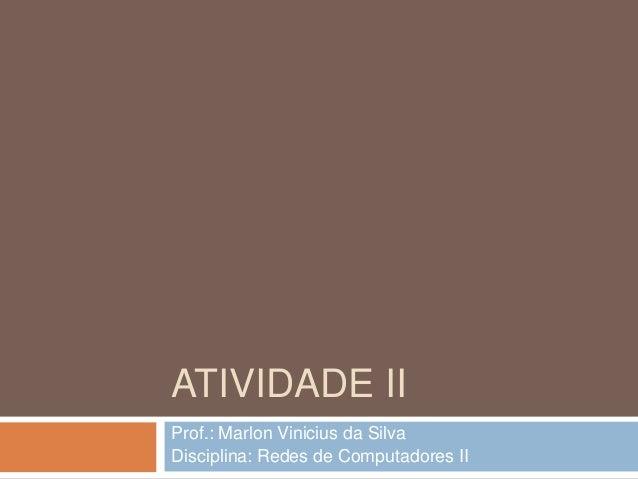 ATIVIDADE II Prof.: Marlon Vinicius da Silva Disciplina: Redes de Computadores II