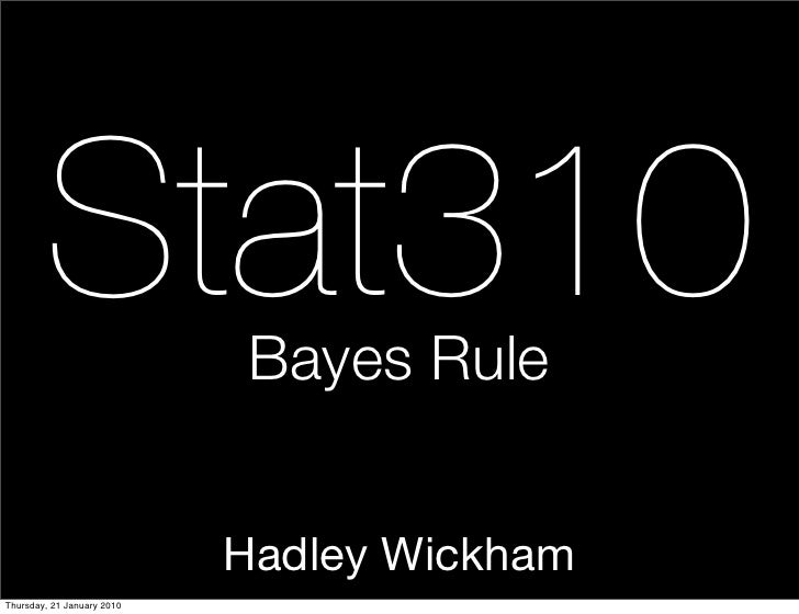 Stat310              Bayes Rule                               Hadley Wickham Thursday, 21 January 2010