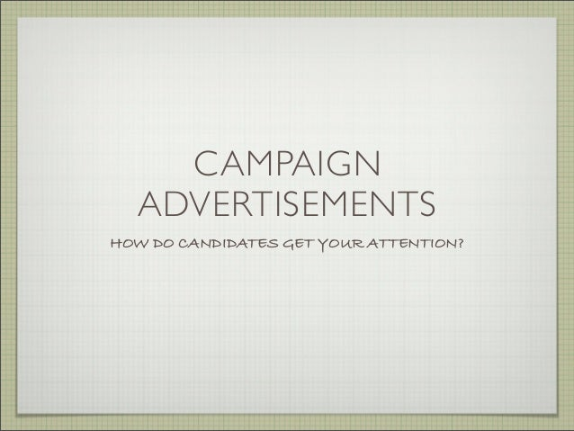CAMPAIGN ADVERTISEMENTS HOW DO CANDIDATES GET YOUR ATTENTION?