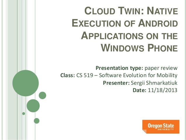 CLOUD TWIN: NATIVE EXECUTION OF ANDROID APPLICATIONS ON THE WINDOWS PHONE Presentation type: paper review Class: CS 519 – ...