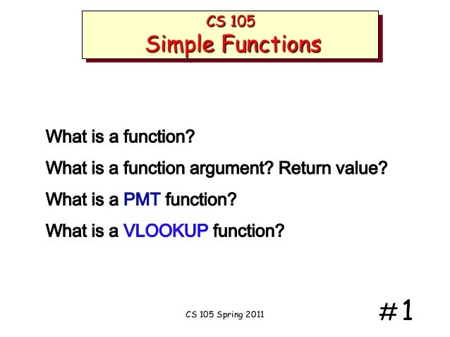 CS 105  Simple Functions  What is a function? What is a function argument? Return value?  What is a PMT function? What is ...