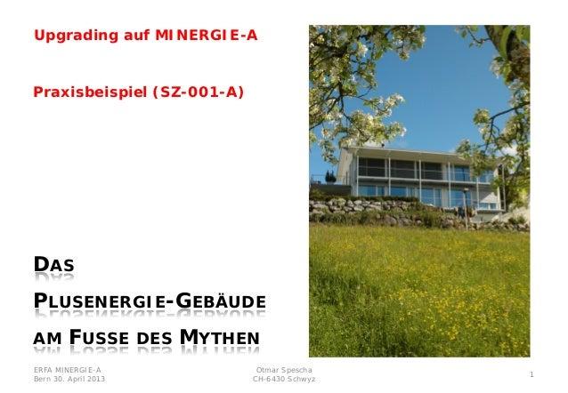 ERFA MINERGIE-ABern 30. April 2013Otmar SpeschaCH-6430 Schwyz1Praxisbeispiel (SZ-001-A)DASPLUSENERGIE-GEBÄUDEAM FUSSE DES ...