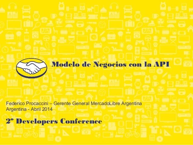2º Developers Conference Federico Procaccini – Gerente General MercadoLibre Argentina Argentina - Abril 2014 Modelo de Neg...