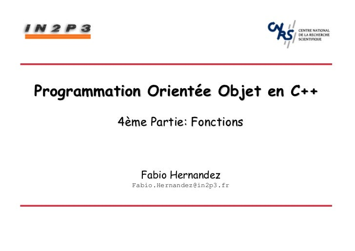 Programmation Orientée Objet en C++          4ème Partie: Fonctions              Fabio Hernandez            Fabio.Hernande...