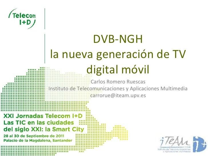 DVB-NGHla nueva generación de TV       digital móvil                  Carlos Romero RuescasInstituto de Telecomunicaciones...