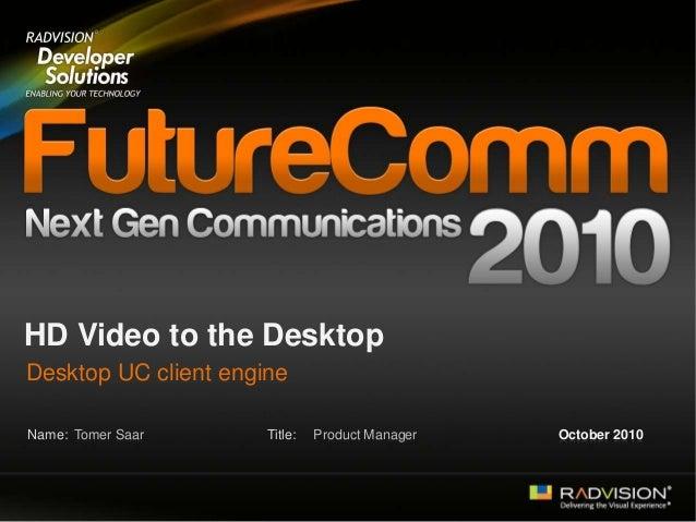 Name: Title: HD Video to the Desktop Desktop UC client engine Tomer Saar Product Manager October 2010