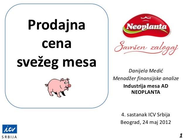 1S R B I J ADanijela MedićMenadžer finansijske analizeIndustrija mesa ADNEOPLANTA4. sastanak ICV SrbijaBeograd, 24 maj 201...