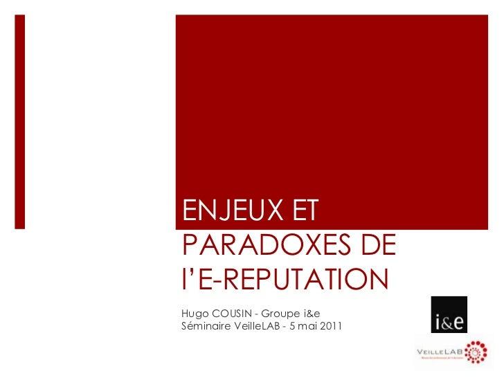 ENJEUX ET PARADOXES DE l'E-REPUTATION<br />Hugo COUSIN - Groupe i&e<br />Séminaire VeilleLAB - 5 mai 2011<br />