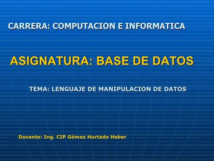 ASIGNATURA: BASE DE DATOS TEMA: LENGUAJE DE MANIPULACION DE DATOS CARRERA: COMPUTACION E INFORMATICA Docente: Ing. CIP Góm...