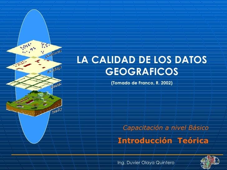LA CALIDAD DE LOS DATOS GEOGRAFICOS (Tomado de Franco, R. 2002) Ing. Duvier Olaya Quintero Capacitación a nivel Básico Int...