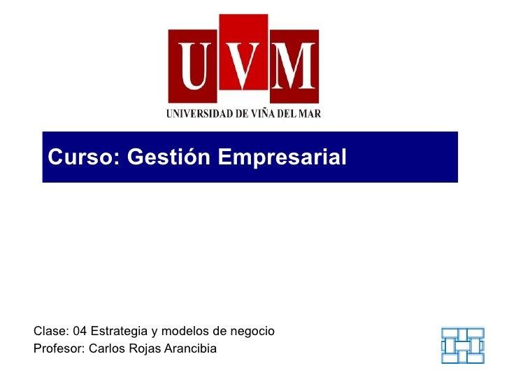 Curso: Gestión Empresarial Clase: 04 Estrategia y modelos de negocio Profesor: Carlos Rojas Arancibia