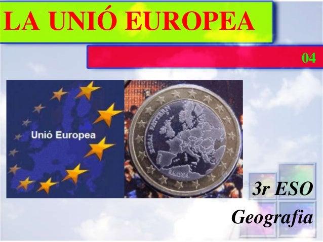 LA UNIÓ EUROPEA                    04               3r ESO             Geografia