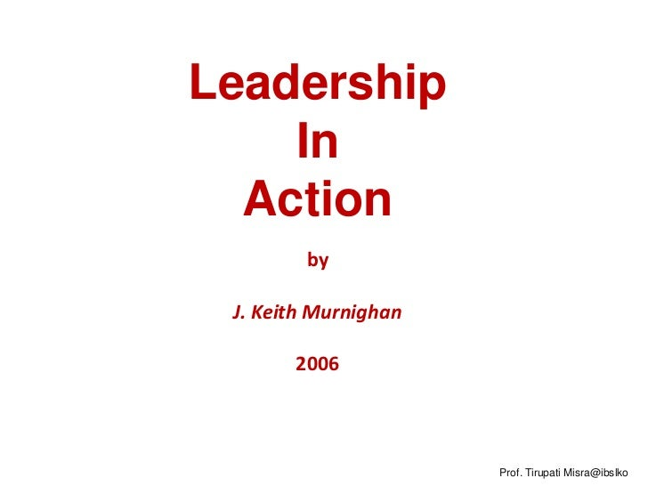 Leadership    In  Action        by J. Keith Murnighan       2006                      Prof. Tirupati Misra@ibslko