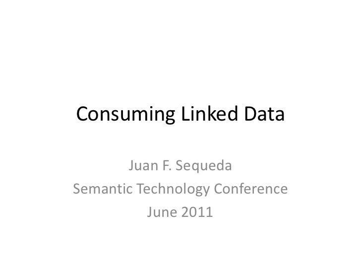 Consuming Linked Data<br />Juan F. Sequeda<br />Semantic Technology Conference<br />June 2011<br />