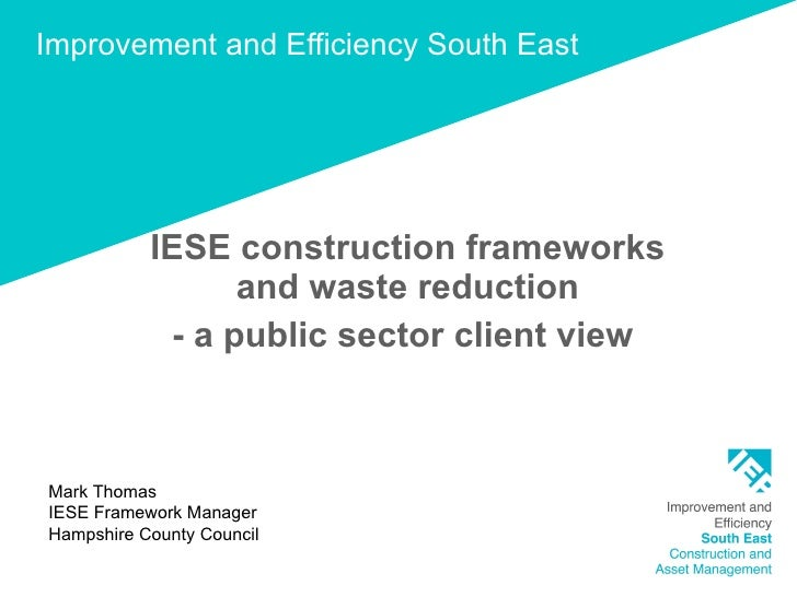 Improvement and Efficiency South East IESE construction frameworks and waste reduction - a public sector client view  Mark...