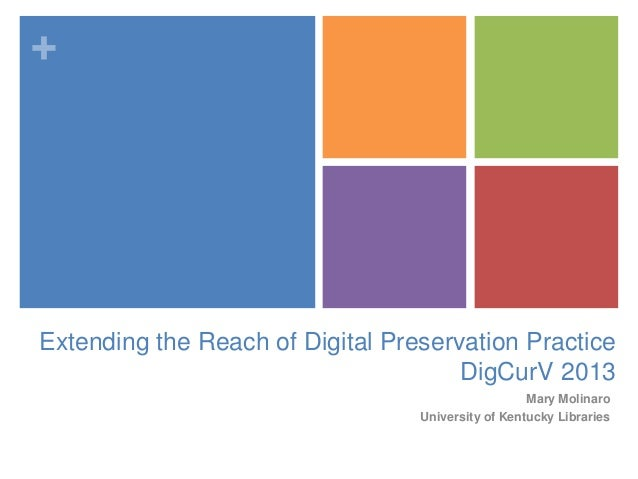 +Extending the Reach of Digital Preservation PracticeDigCurV 2013Mary MolinaroUniversity of Kentucky Libraries