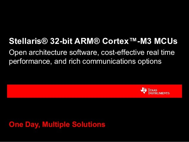 Stellaris® 32-bit ARM® Cortex™-M3 MCUs One Day, Multiple Solutions Open architecture software, cost-effective real time pe...