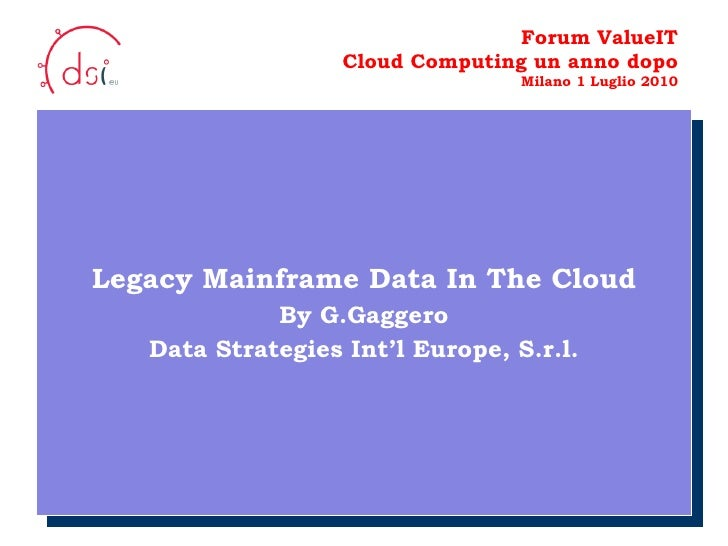 10/05/10 Forum ValueIT Cloud Computing un anno dopo Milano 1 Luglio 2010 Legacy Mainframe Data In The Cloud By G.Gaggero D...