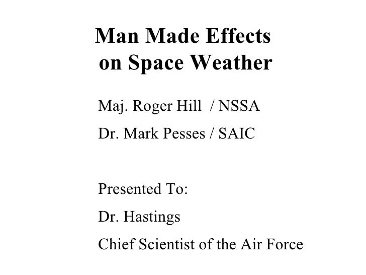 Man Made Effects  on Space Weather Maj. Roger Hill  / NSSA Dr. Mark Pesses / SAIC Presented To: Dr. Hastings Chief Scienti...
