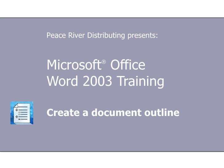 Peace River Distributing presents:Microsoft Office®Word 2003 TrainingCreate a document outline