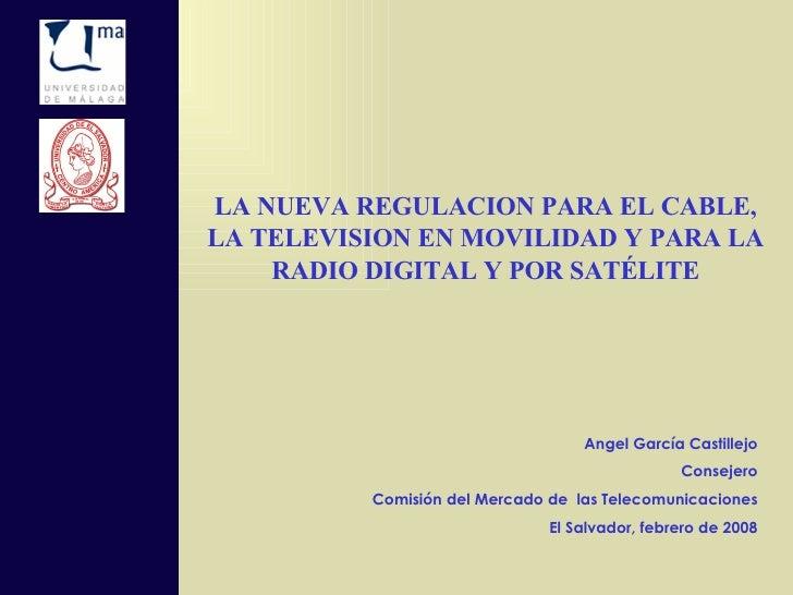 LA NUEVA REGULACION PARA EL CABLE, LA TELEVISION EN MOVILIDAD Y PARA LA RADIO DIGITAL Y POR SATÉLITE Angel García Castille...