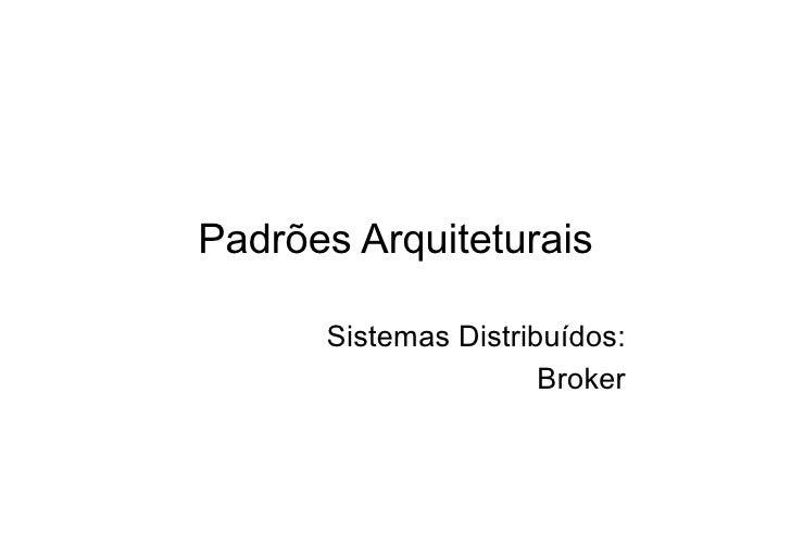 Padrões Arquiteturais        Sistemas Distribuídos:                       Broker