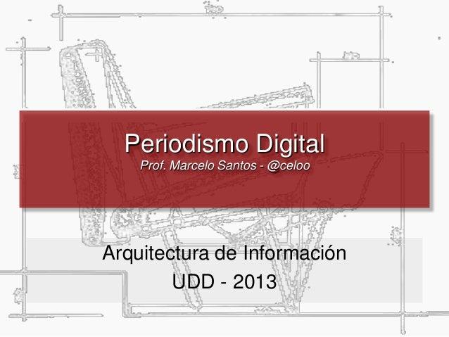 Periodismo Digital Prof. Marcelo Santos - @celoo Arquitectura de Información UDD - 2013