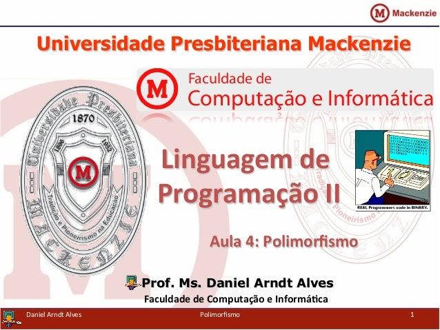 Universidade Presbiteriana Mackenzie   Aula  4:  Polimorfismo   Prof. Ms. Daniel Arndt Alves Faculdade  de  Com...