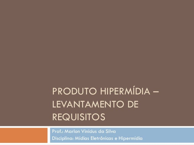 PRODUTO HIPERMÍDIA – LEVANTAMENTO DE REQUISITOS Prof.: Marlon Vinicius da Silva Disciplina: Mídias Eletrônicas e Hipermídia