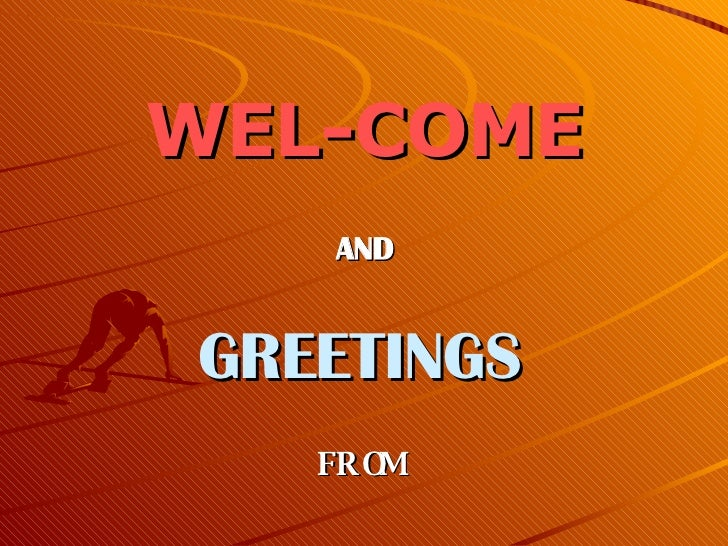 WEL-COME AND  GREETINGS   FROM
