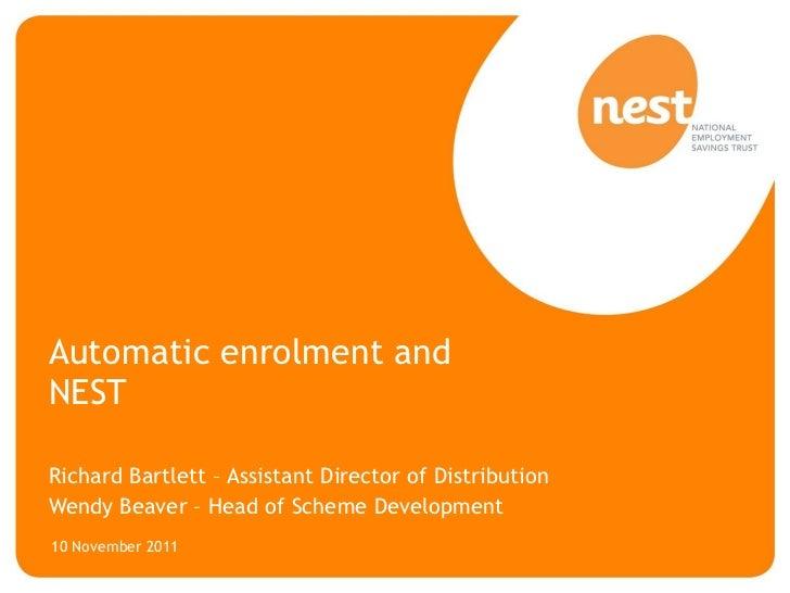 Automatic enrolment and NEST Richard Bartlett – Assistant Director of Distribution Wendy Beaver – Head of Scheme Developme...