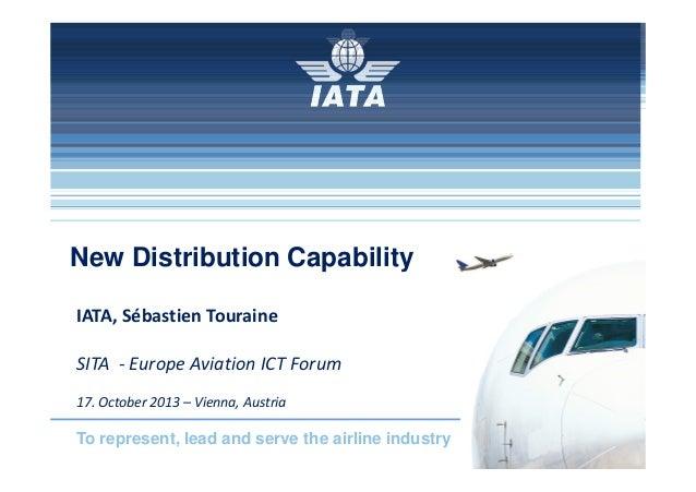 New Distribution Capability IATA, Sébastien Touraine SITA - Europe Aviation ICT Forum 17. October 2013 – Vienna, Austria  ...