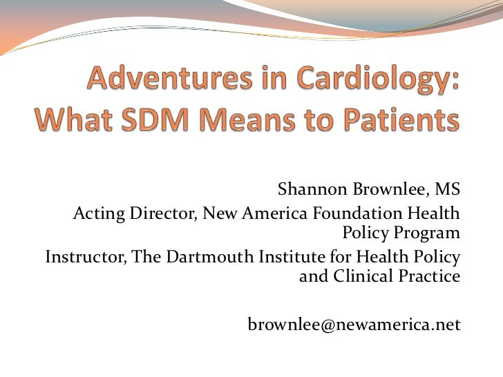 Adventures in Cardiology: What SDM Means to Patients <br />Shannon Brownlee, MS<br />Acting Director, New America Foundati...