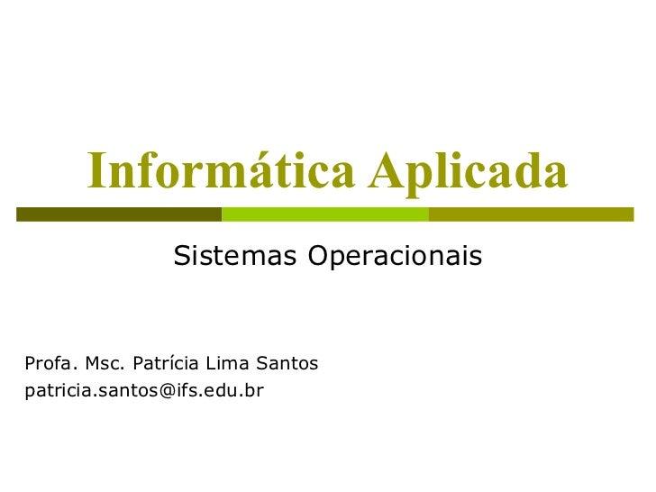 Informática Aplicada                Sistemas OperacionaisProfa. Msc. Patrícia Lima Santospatricia.santos@ifs.edu.br