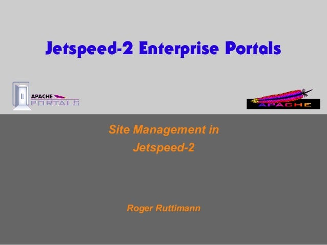 Site Management in Jetspeed-2 Roger Ruttimann Jetspeed-2 Enterprise Portals