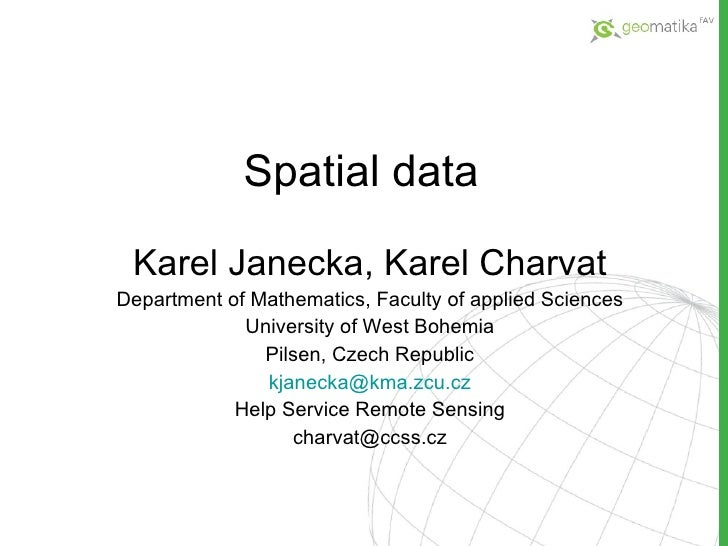 Spatial data Karel Janecka, Karel Charvat Department of Mathematics, Faculty of applied Sciences University of West Bohemi...
