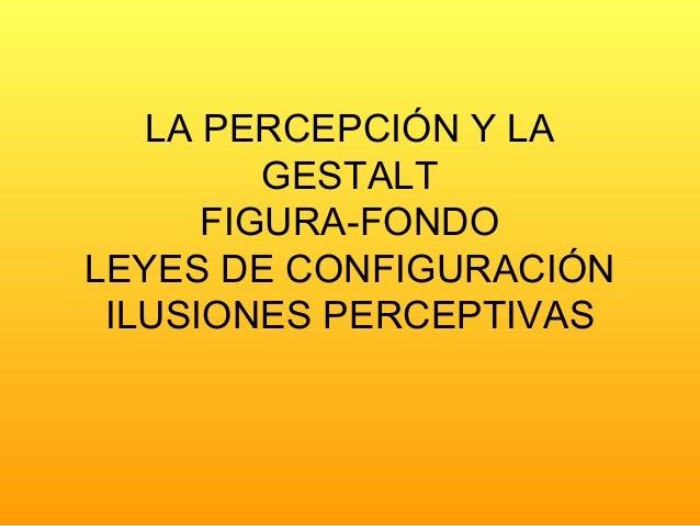 LA PERCEPCIÓN Y LA GESTALT FIGURA-FONDO LEYES DE CONFIGURACIÓN ILUSIONES PERCEPTIVAS
