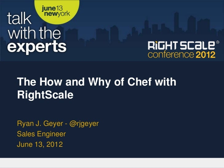 The How and Why of Chef withRightScaleRyan J. Geyer - @rjgeyerSales EngineerJune 13, 2012