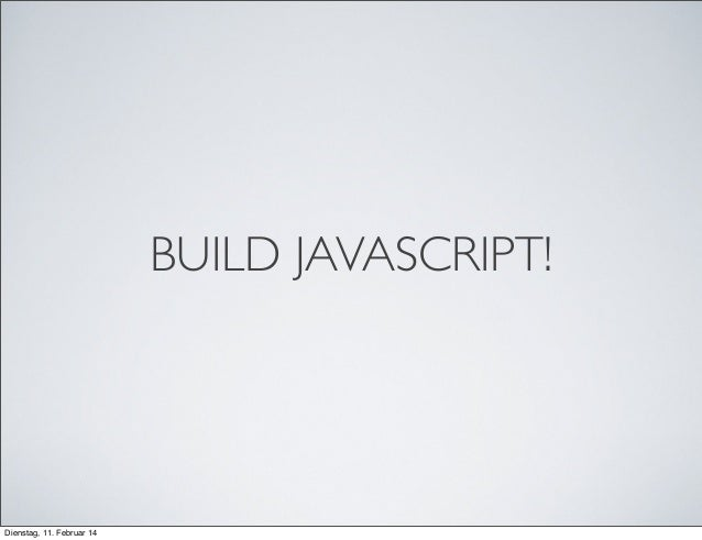 BUILD JAVASCRIPT!  Dienstag, 11. Februar 14