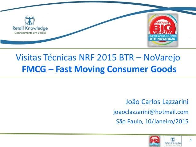 Visitas Técnicas NRF 2015 BTR – NoVarejo FMCG – Fast Moving Consumer Goods João Carlos Lazzarini joaoclazzarini@hotmail.co...
