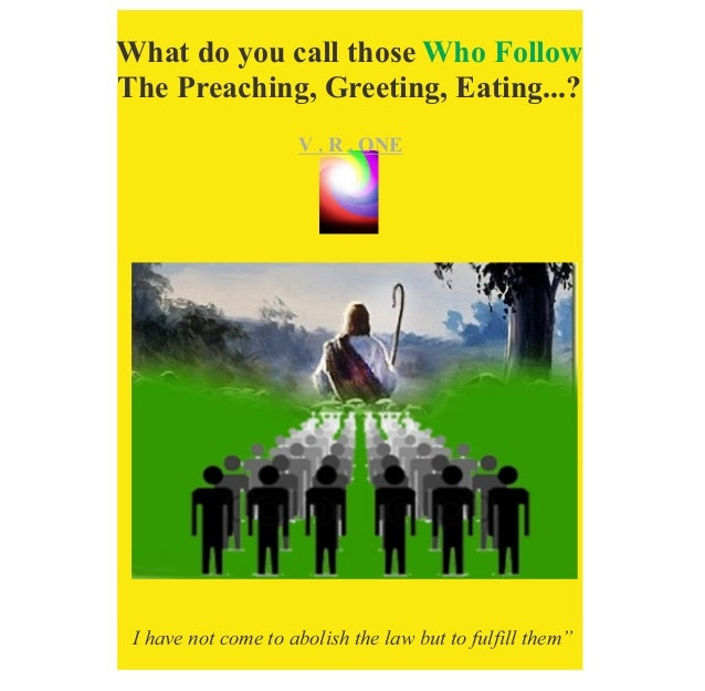 VR..O n e What do you call those Who Follow The Preaching, Greeting, Eating...? V . R . ONE I have not come to abolish the...