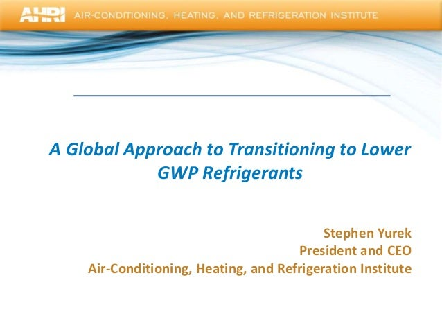 A Global Approach to Transitioning to LowerGWP RefrigerantsStephen YurekPresident and CEOAir-Conditioning, Heating, and Re...