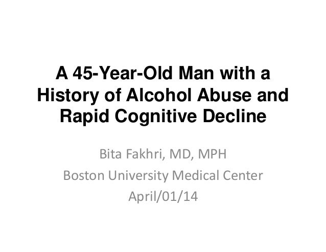 A 45-Year-Old Man with a History of Alcohol Abuse and Rapid Cognitive Decline Bita Fakhri, MD, MPH Boston University Medic...